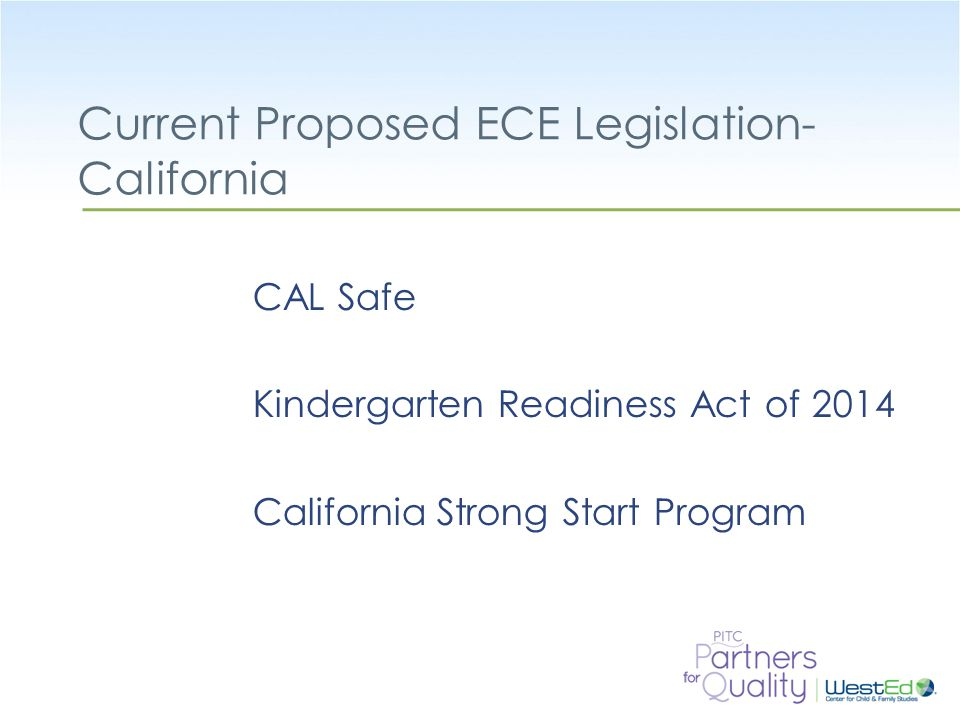 Current Proposed ECE Legislation- California CAL Safe Kindergarten Readiness Act of 2014 California Strong Start Program