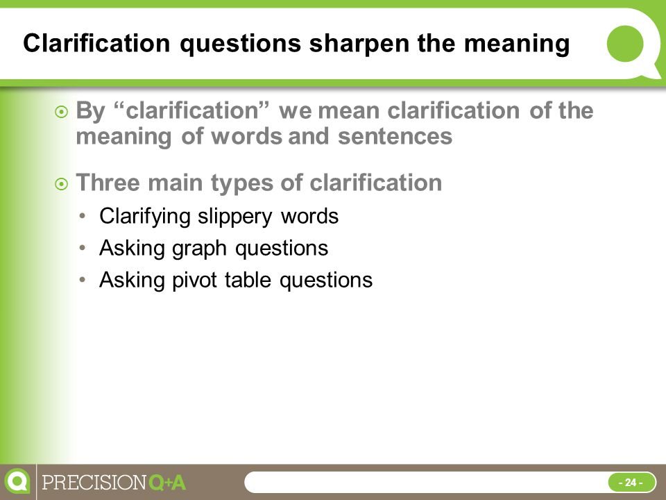 Clarification questions sharpen the meaning  By clarification we mean clarification of the meaning of words and sentences  Three main types of clarification Clarifying slippery words Asking graph questions Asking pivot table questions - 24 -