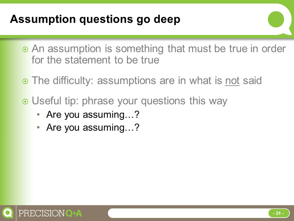 Assumption questions go deep  An assumption is something that must be true in order for the statement to be true  The difficulty: assumptions are in what is not said  Useful tip: phrase your questions this way Are you assuming….