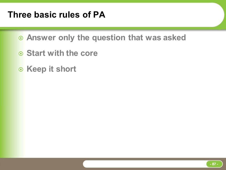 Three basic rules of PA  Answer only the question that was asked  Start with the core  Keep it short - 87 -
