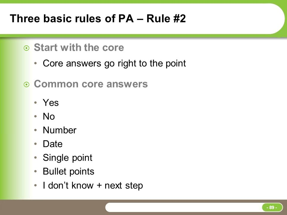 Three basic rules of PA – Rule #2  Start with the core Core answers go right to the point  Common core answers Yes No Number Date Single point Bullet points I don't know + next step - 89 -