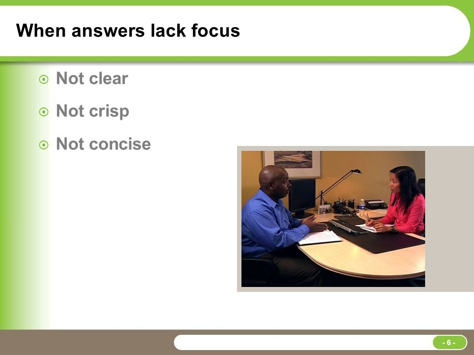 When answers lack focus  Not clear  Not crisp  Not concise - 6 -