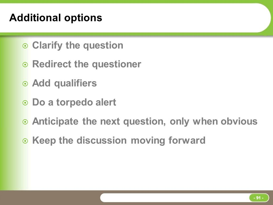 Additional options  Clarify the question  Redirect the questioner  Add qualifiers  Do a torpedo alert  Anticipate the next question, only when obvious  Keep the discussion moving forward - 91 -