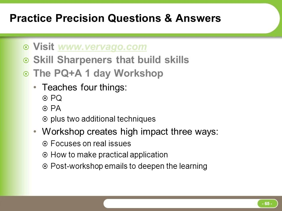 Practice Precision Questions & Answers  Visit www.vervago.comwww.vervago.com  Skill Sharpeners that build skills  The PQ+A 1 day Workshop Teaches four things:  PQ  PA  plus two additional techniques Workshop creates high impact three ways:  Focuses on real issues  How to make practical application  Post-workshop emails to deepen the learning - 65 -