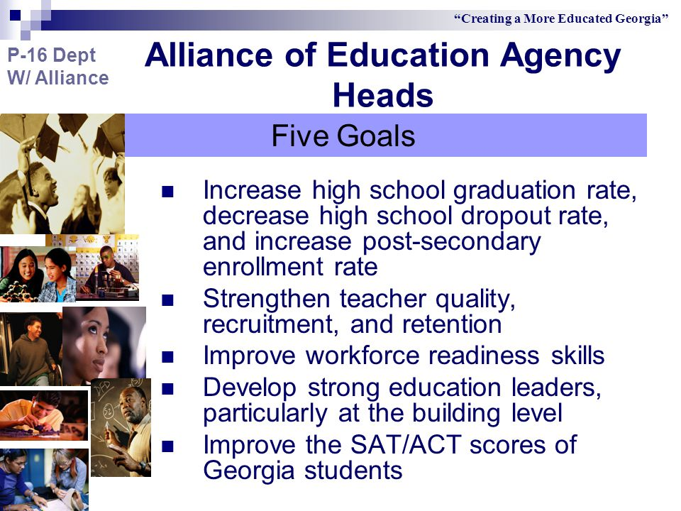 Increase high school graduation rate, decrease high school dropout rate, and increase post-secondary enrollment rate Strengthen teacher quality, recruitment, and retention Improve workforce readiness skills Develop strong education leaders, particularly at the building level Improve the SAT/ACT scores of Georgia students Creating a More Educated Georgia Five Goals Alliance of Education Agency Heads P-16 Dept W/ Alliance