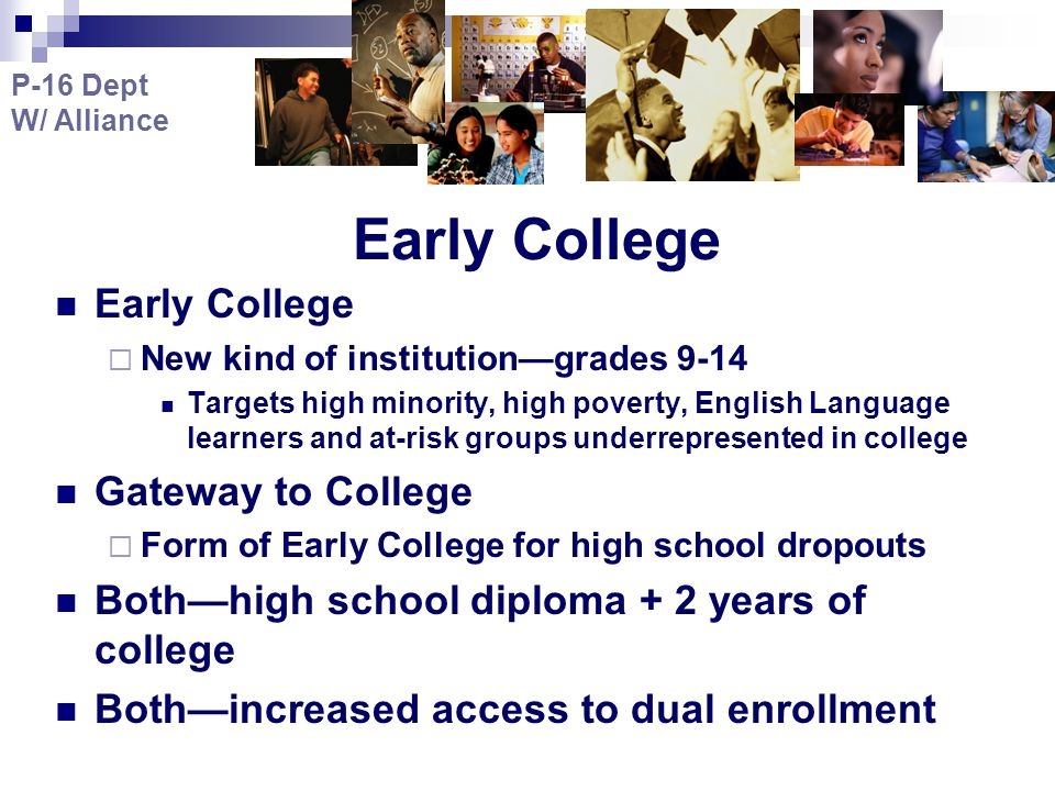 Early College  New kind of institution—grades 9-14 Targets high minority, high poverty, English Language learners and at-risk groups underrepresented in college Gateway to College  Form of Early College for high school dropouts Both—high school diploma + 2 years of college Both—increased access to dual enrollment P-16 Dept W/ Alliance