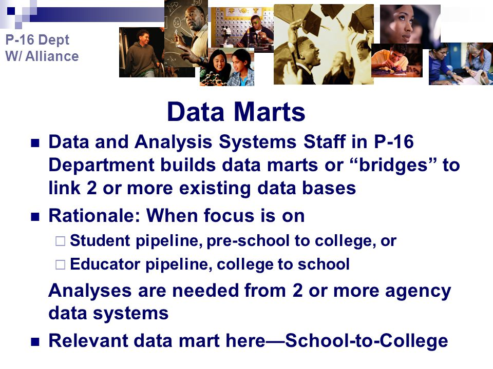Data Marts Data and Analysis Systems Staff in P-16 Department builds data marts or bridges to link 2 or more existing data bases Rationale: When focus is on  Student pipeline, pre-school to college, or  Educator pipeline, college to school Analyses are needed from 2 or more agency data systems Relevant data mart here—School-to-College P-16 Dept W/ Alliance