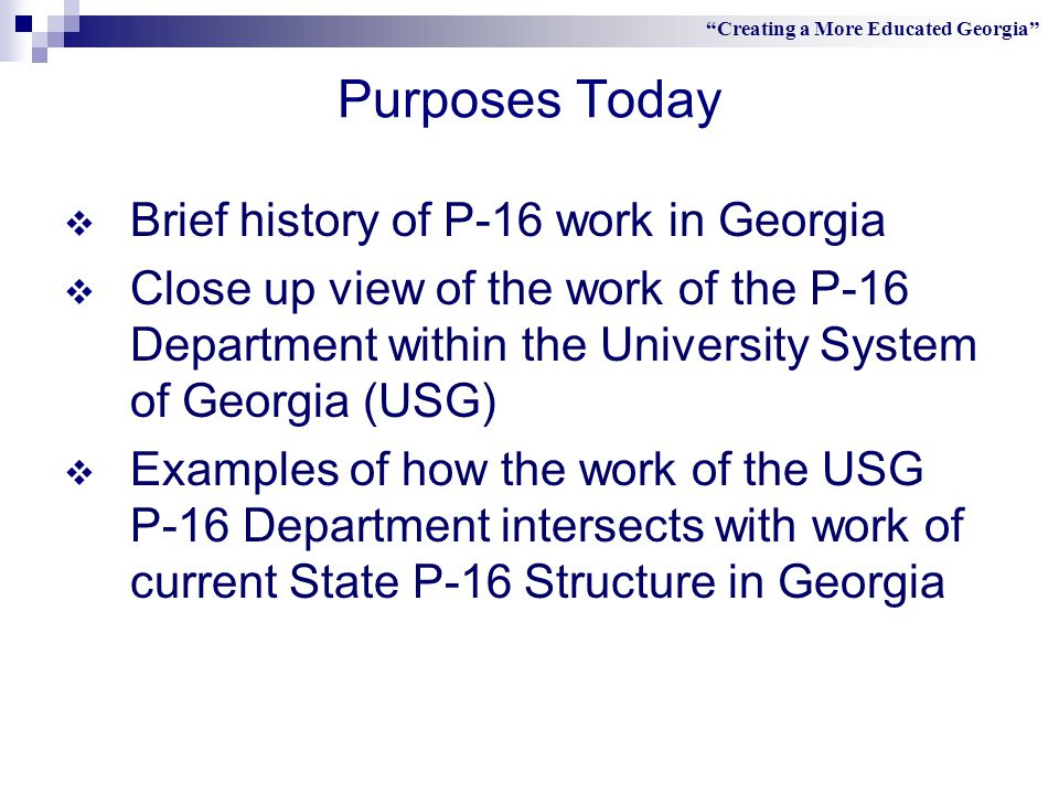 Purposes Today  Brief history of P-16 work in Georgia  Close up view of the work of the P-16 Department within the University System of Georgia (USG)  Examples of how the work of the USG P-16 Department intersects with work of current State P-16 Structure in Georgia Creating a More Educated Georgia