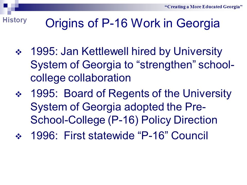 Origins of P-16 Work in Georgia  1995: Jan Kettlewell hired by University System of Georgia to strengthen school- college collaboration  1995: Board of Regents of the University System of Georgia adopted the Pre- School-College (P-16) Policy Direction  1996: First statewide P-16 Council Creating a More Educated Georgia History