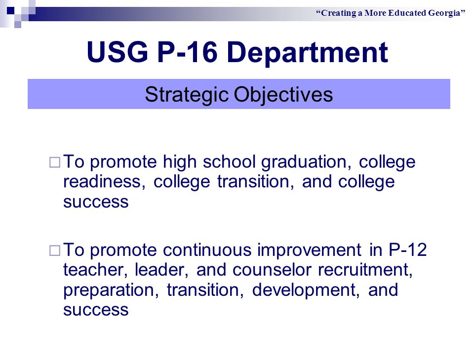  To promote high school graduation, college readiness, college transition, and college success  To promote continuous improvement in P-12 teacher, leader, and counselor recruitment, preparation, transition, development, and success Creating a More Educated Georgia Strategic Objectives USG P-16 Department