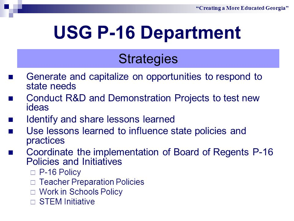 Generate and capitalize on opportunities to respond to state needs Conduct R&D and Demonstration Projects to test new ideas Identify and share lessons learned Use lessons learned to influence state policies and practices Coordinate the implementation of Board of Regents P-16 Policies and Initiatives  P-16 Policy  Teacher Preparation Policies  Work in Schools Policy  STEM Initiative Creating a More Educated Georgia Strategies USG P-16 Department