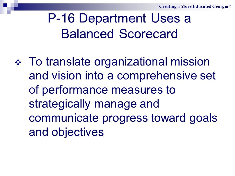 P-16 Department Uses a Balanced Scorecard  To translate organizational mission and vision into a comprehensive set of performance measures to strategically manage and communicate progress toward goals and objectives Creating a More Educated Georgia