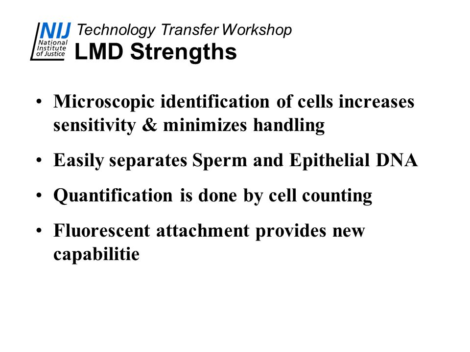Technology Transfer Workshop LMD Strengths Microscopic identification of cells increases sensitivity & minimizes handling Easily separates Sperm and E