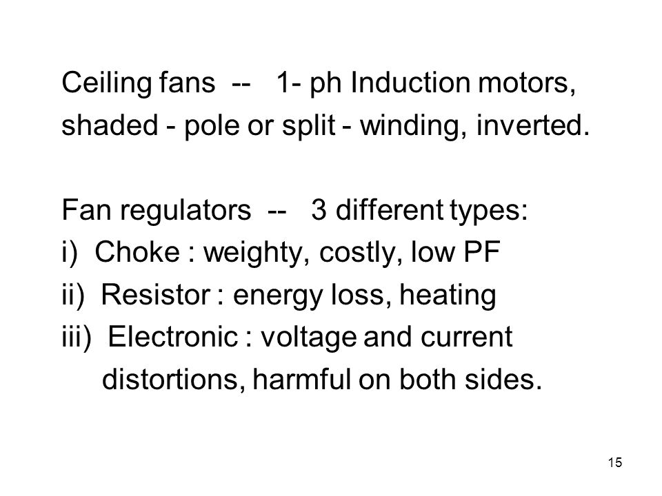 15 Ceiling fans -- 1- ph Induction motors, shaded - pole or split - winding, inverted. Fan regulators -- 3 different types: i) Choke : weighty, costly