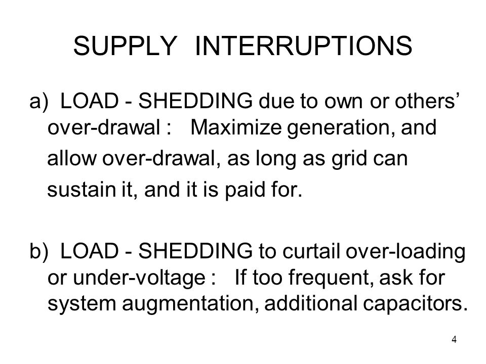4 SUPPLY INTERRUPTIONS a) LOAD - SHEDDING due to own or others' over-drawal : Maximize generation, and allow over-drawal, as long as grid can sustain it, and it is paid for.