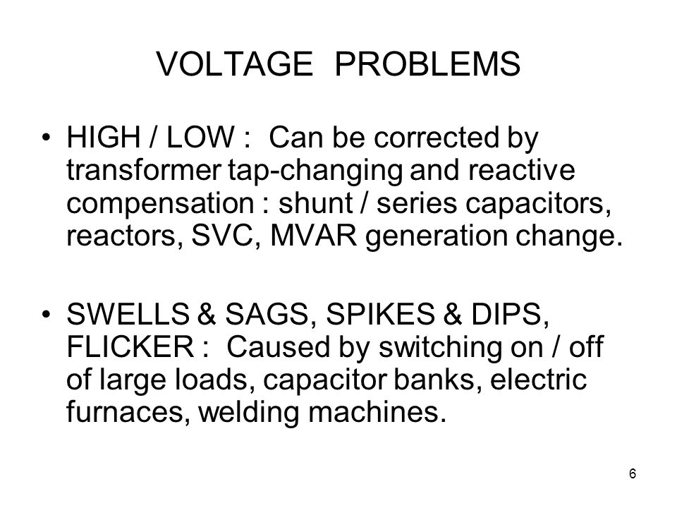 6 VOLTAGE PROBLEMS HIGH / LOW : Can be corrected by transformer tap-changing and reactive compensation : shunt / series capacitors, reactors, SVC, MVAR generation change.