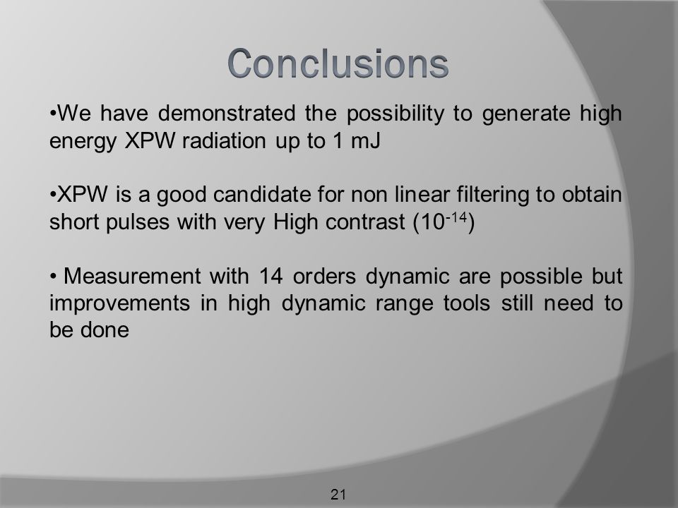 21 We have demonstrated the possibility to generate high energy XPW radiation up to 1 mJ XPW is a good candidate for non linear filtering to obtain short pulses with very High contrast (10 -14 ) Measurement with 14 orders dynamic are possible but improvements in high dynamic range tools still need to be done