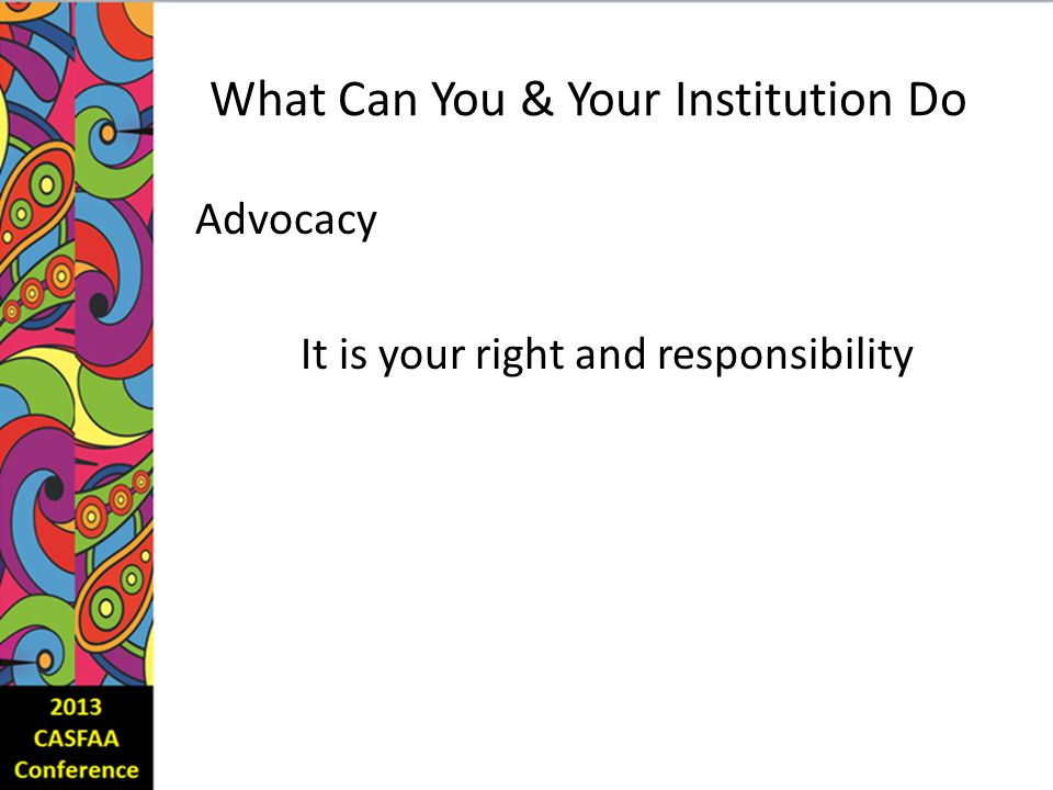 What Can You & Your Institution Do Advocacy It is your right and responsibility