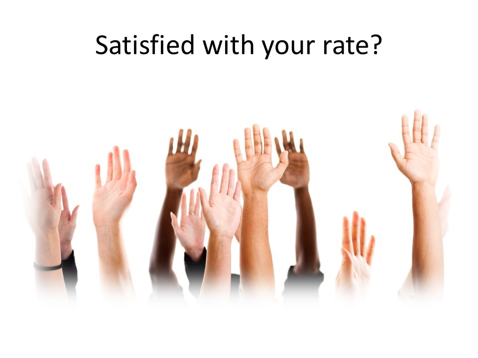 Satisfied with your rate?