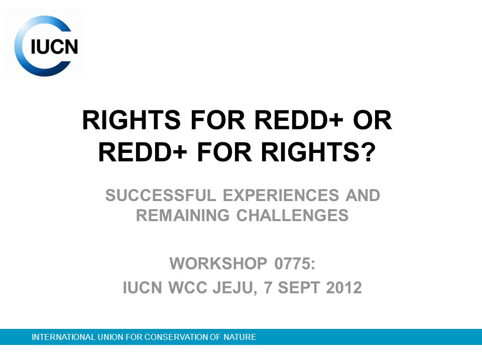 INTERNATIONAL UNION FOR CONSERVATION OF NATURE RIGHTS FOR REDD+ OR REDD+ FOR RIGHTS.
