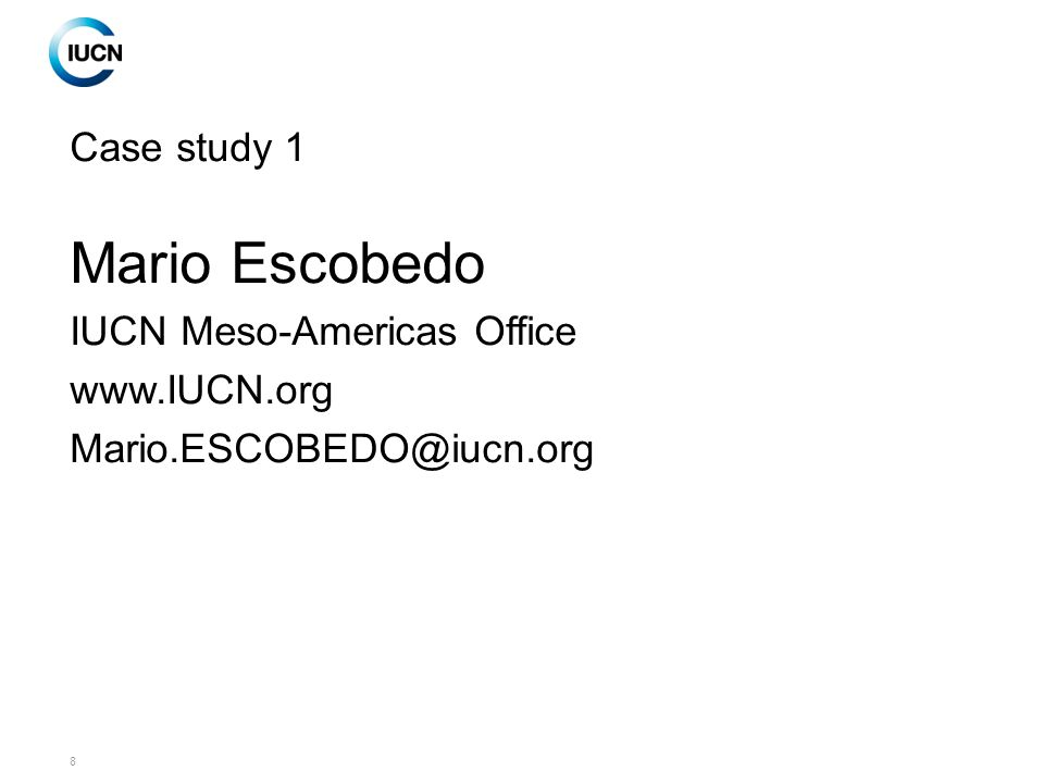8 Case study 1 Mario Escobedo IUCN Meso-Americas Office www.IUCN.org Mario.ESCOBEDO@iucn.org