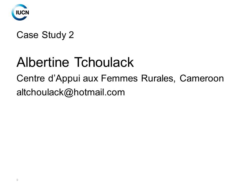 9 Case Study 2 Albertine Tchoulack Centre d'Appui aux Femmes Rurales, Cameroon altchoulack@hotmail.com