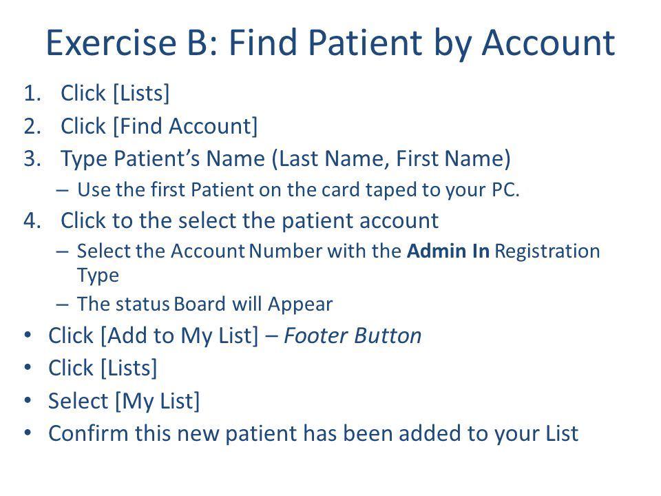 Exercise B: Find Patient by Account 1.Click [Lists] 2.Click [Find Account] 3.Type Patient's Name (Last Name, First Name) – Use the first Patient on th