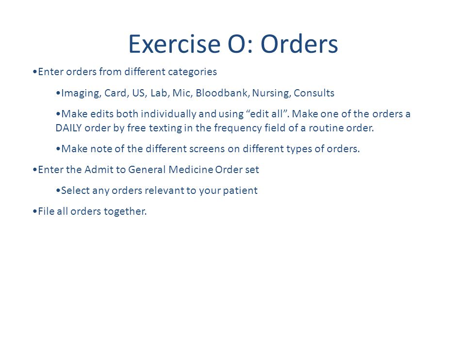 Exercise O: Orders Enter orders from different categories Imaging, Card, US, Lab, Mic, Bloodbank, Nursing, Consults Make edits both individually and u