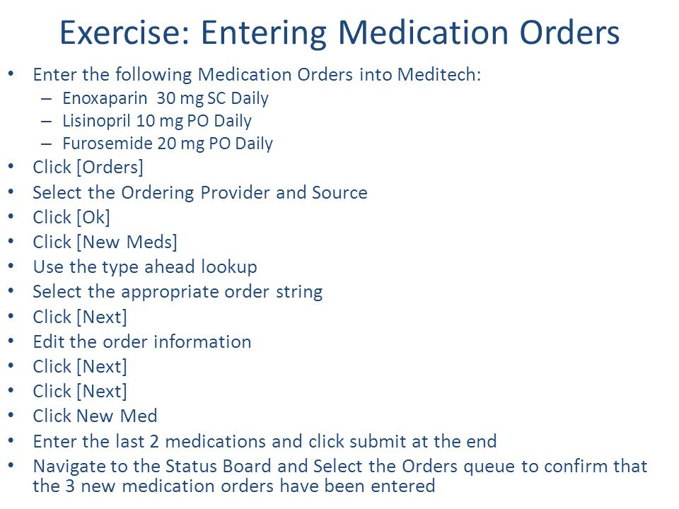 Exercise: Entering Medication Orders Enter the following Medication Orders into Meditech: – Enoxaparin 30 mg SC Daily – Lisinopril 10 mg PO Daily – Fu