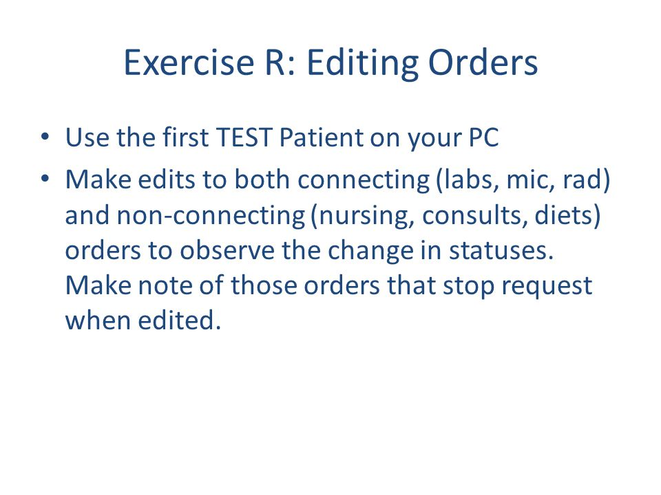 Exercise R: Editing Orders Use the first TEST Patient on your PC Make edits to both connecting (labs, mic, rad) and non-connecting (nursing, consults,
