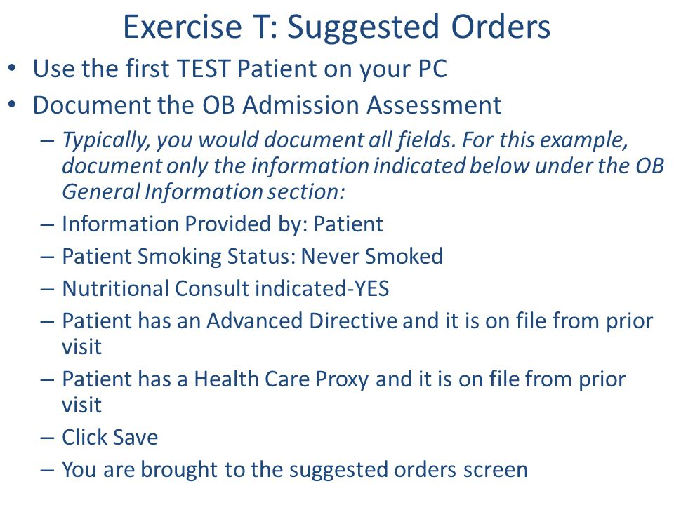 Exercise T: Suggested Orders Use the first TEST Patient on your PC Document the OB Admission Assessment – Typically, you would document all fields. Fo
