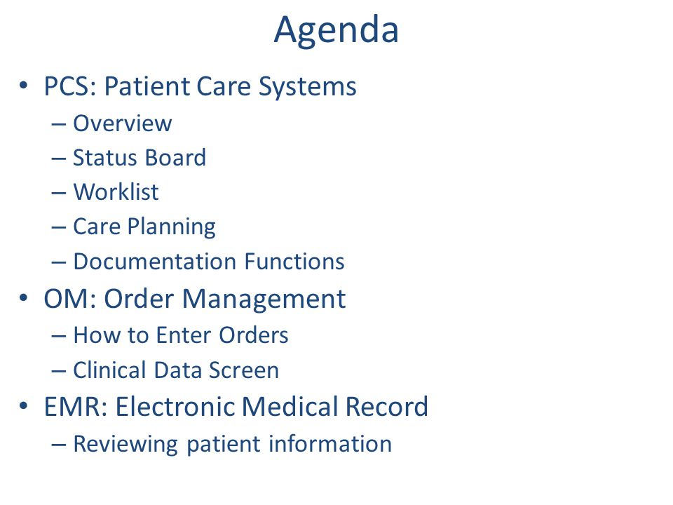 Agenda PCS: Patient Care Systems – Overview – Status Board – Worklist – Care Planning – Documentation Functions OM: Order Management – How to Enter Or