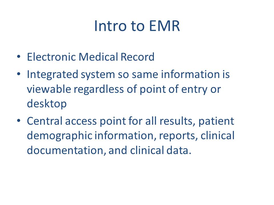 Intro to EMR Electronic Medical Record Integrated system so same information is viewable regardless of point of entry or desktop Central access point