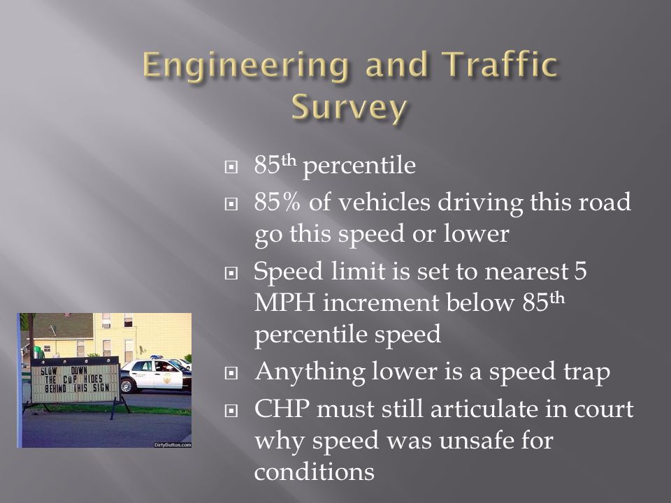  85 th percentile  85% of vehicles driving this road go this speed or lower  Speed limit is set to nearest 5 MPH increment below 85 th percentile speed  Anything lower is a speed trap  CHP must still articulate in court why speed was unsafe for conditions