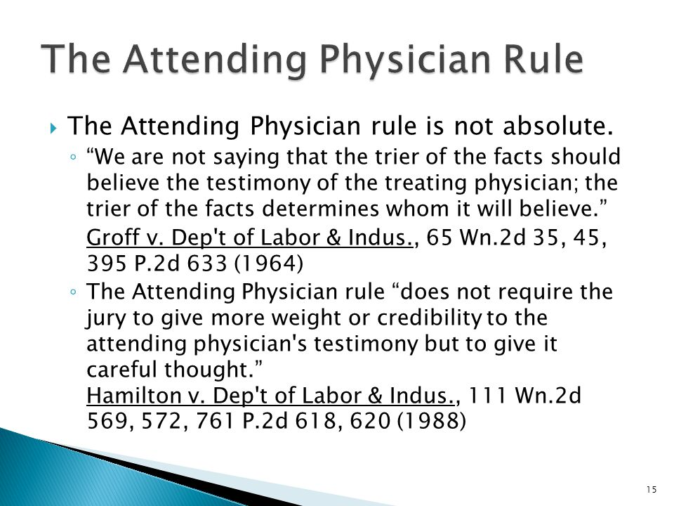""" The Attending Physician rule is not absolute. ◦ """"We are not saying that the trier of the facts should believe the testimony of the treating physicia"""
