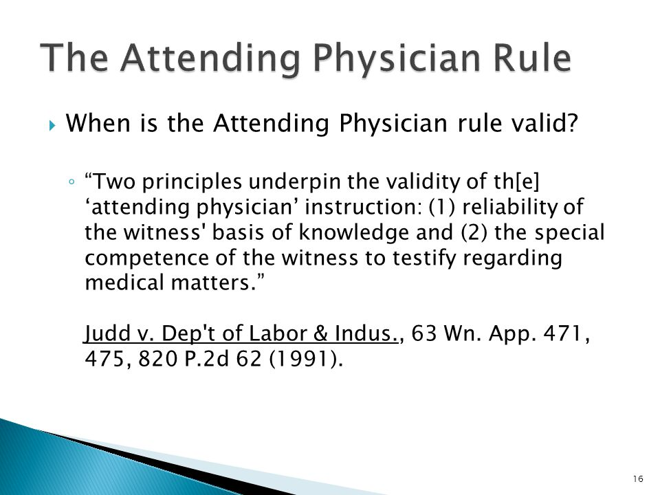 """ When is the Attending Physician rule valid? ◦ """"Two principles underpin the validity of th[e] 'attending physician' instruction: (1) reliability of t"""
