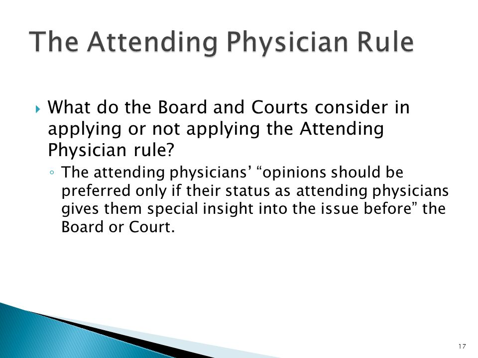 """ What do the Board and Courts consider in applying or not applying the Attending Physician rule? ◦ The attending physicians' """"opinions should be pref"""