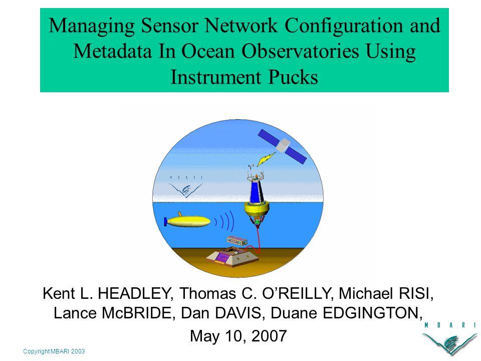 Copyright MBARI 2003 Managing Sensor Network Configuration and Metadata In Ocean Observatories Using Instrument Pucks Kent L.