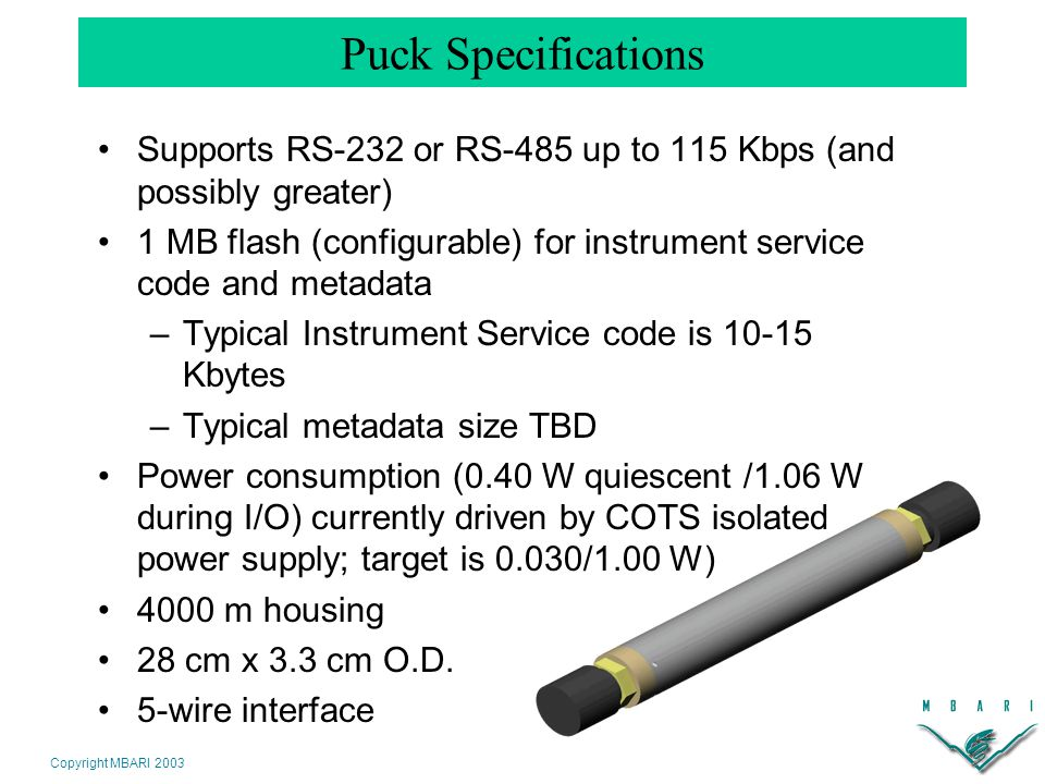 Copyright MBARI 2003 Puck Specifications Supports RS-232 or RS-485 up to 115 Kbps (and possibly greater) 1 MB flash (configurable) for instrument service code and metadata –Typical Instrument Service code is 10-15 Kbytes –Typical metadata size TBD Power consumption (0.40 W quiescent /1.06 W during I/O) currently driven by COTS isolated power supply; target is 0.030/1.00 W) 4000 m housing 28 cm x 3.3 cm O.D.