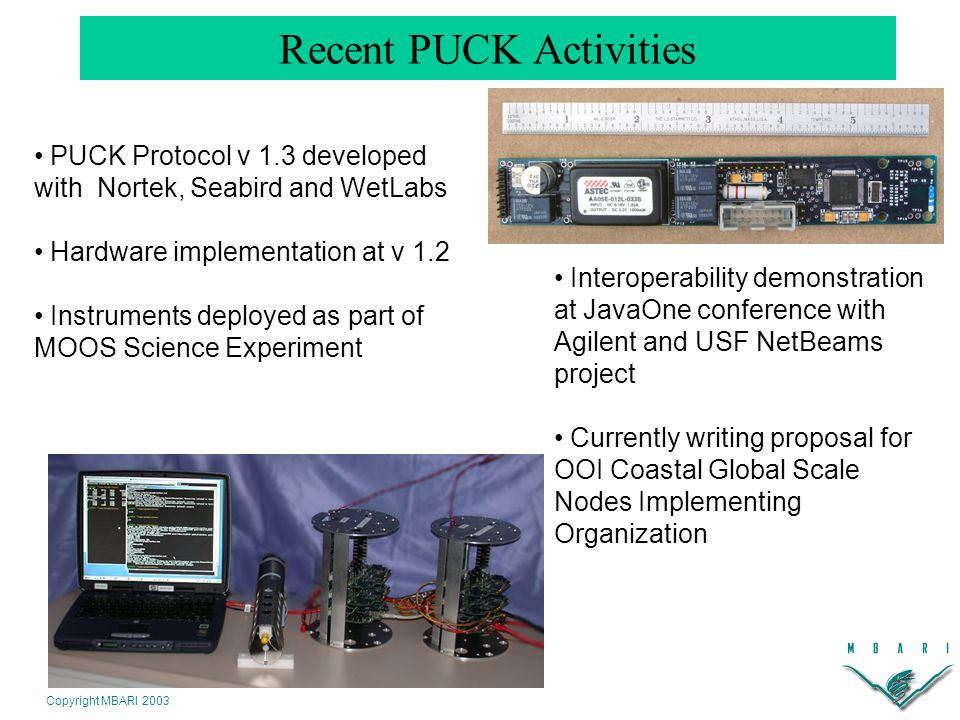 Copyright MBARI 2003 Recent PUCK Activities PUCK Protocol v 1.3 developed with Nortek, Seabird and WetLabs Hardware implementation at v 1.2 Instruments deployed as part of MOOS Science Experiment Interoperability demonstration at JavaOne conference with Agilent and USF NetBeams project Currently writing proposal for OOI Coastal Global Scale Nodes Implementing Organization