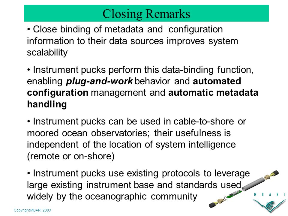 Copyright MBARI 2003 Closing Remarks Close binding of metadata and configuration information to their data sources improves system scalability Instrument pucks perform this data-binding function, enabling plug-and-work behavior and automated configuration management and automatic metadata handling Instrument pucks can be used in cable-to-shore or moored ocean observatories; their usefulness is independent of the location of system intelligence (remote or on-shore) Instrument pucks use existing protocols to leverage large existing instrument base and standards used widely by the oceanographic community