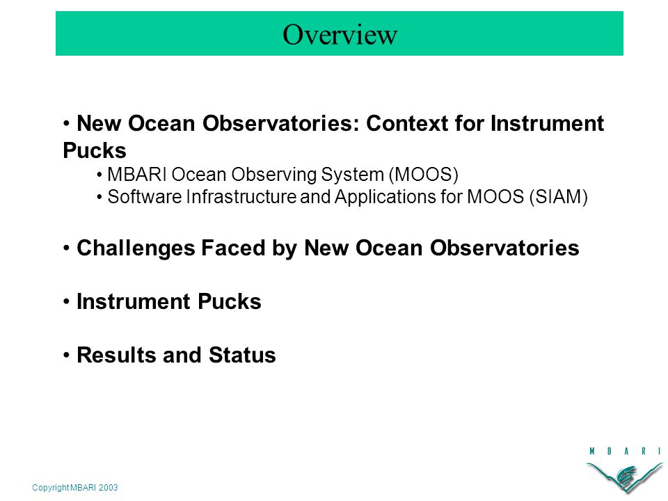Copyright MBARI 2003 Overview New Ocean Observatories: Context for Instrument Pucks MBARI Ocean Observing System (MOOS) Software Infrastructure and Applications for MOOS (SIAM) Challenges Faced by New Ocean Observatories Instrument Pucks Results and Status