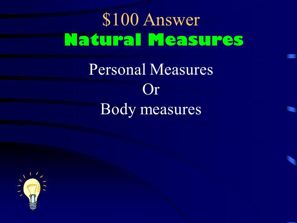 $100 Question Natural Measures These words; Finger stretch Great span Cubit Fathom Natural Yard are all examples of what?