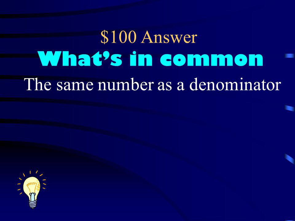 $100 Question What's in common? If the word common means same or alike, what do you think common denominator means?
