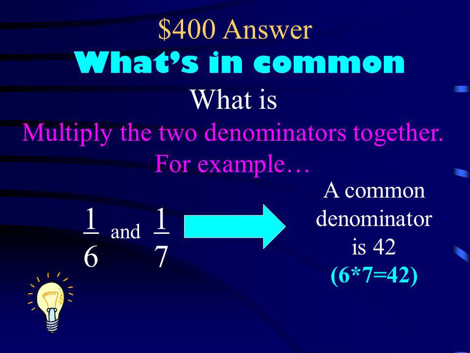 $400 Question What's in common What is a quick way to find a common denominator for 2 fractions?