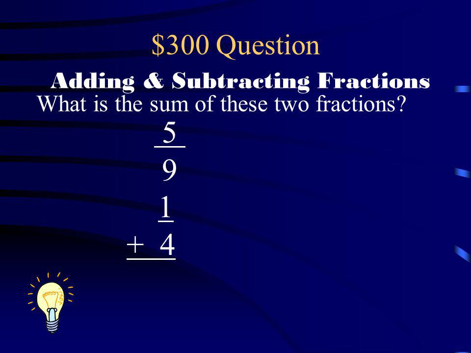 $200 Answer Adding & Subtracting Fractions 4 12 3 +12 1 3 1 + 4 x 4 = x 3 =