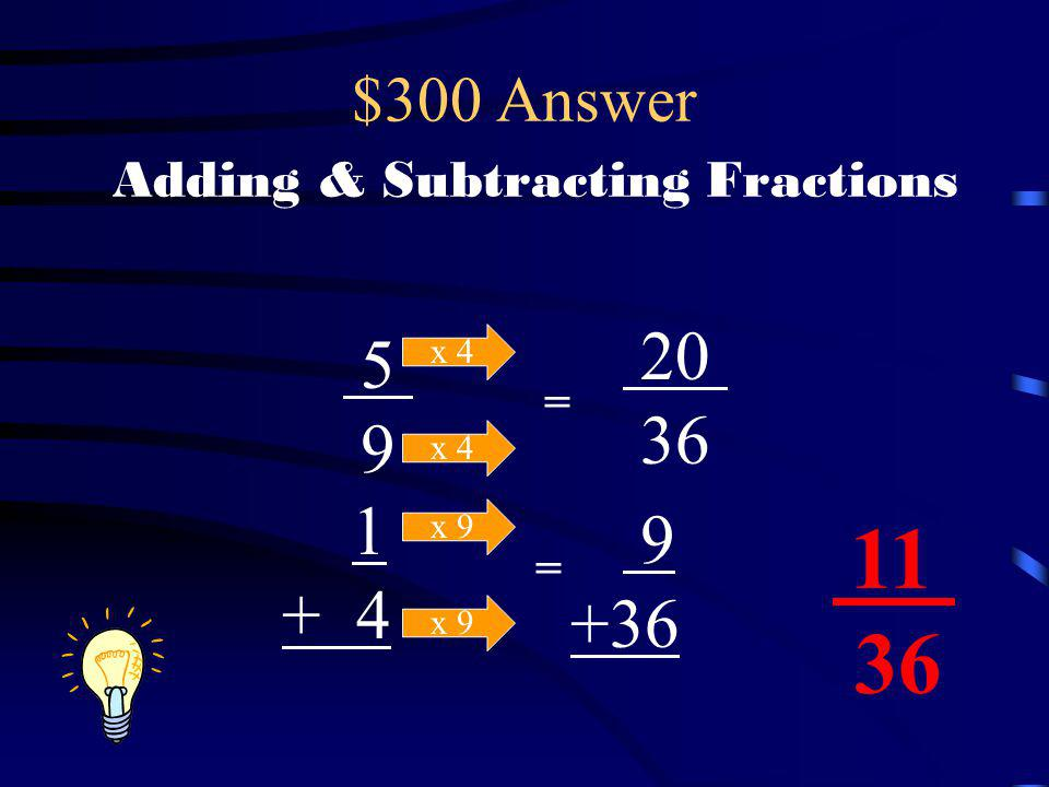 $300 Question Adding & Subtracting Fractions What is the sum of these two fractions? 5 9 1 + 4
