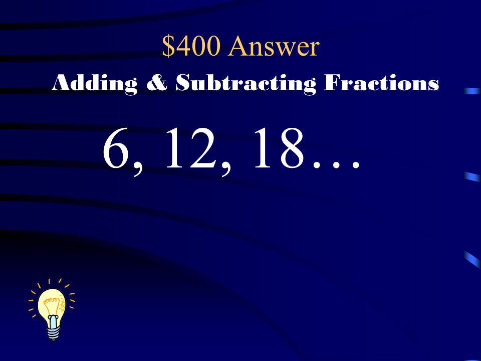 $400 Question Adding & Subtracting Fractions What could be a common denominator I could use if I wanted to add these 3 fractions? 1313 5656 1212