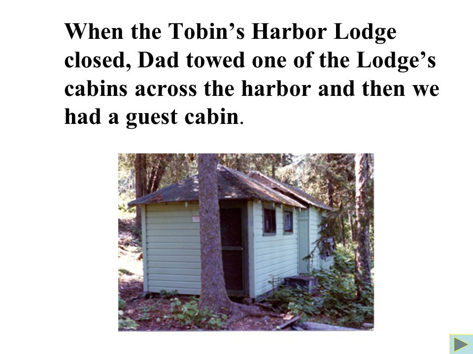When the Tobin's Harbor Lodge closed, Dad towed one of the Lodge's cabins across the harbor and then we had a guest cabin.