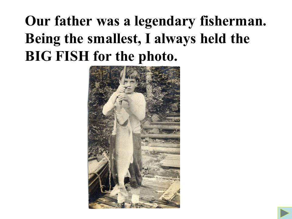 Our father was a legendary fisherman. Being the smallest, I always held the BIG FISH for the photo.